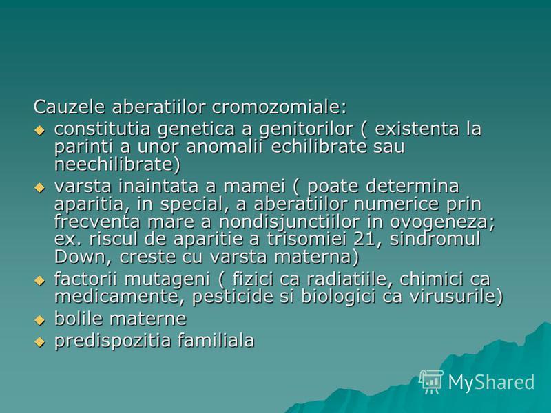 Cauzele aberatiilor cromozomiale: constitutia genetica a genitorilor ( existenta la parinti a unor anomalii echilibrate sau neechilibrate) constitutia genetica a genitorilor ( existenta la parinti a unor anomalii echilibrate sau neechilibrate) varsta