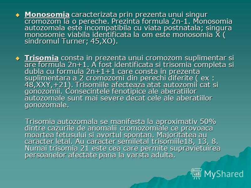 Monosomia caracterizata prin prezenta unui singur cromozom la o pereche. Prezinta formula 2n-1. Monosomia autozomala este incompatibila cu viata postnatala; singura monosomie viabila identificata la om este monosomia X ( sindromul Turner; 45,XO). Mon