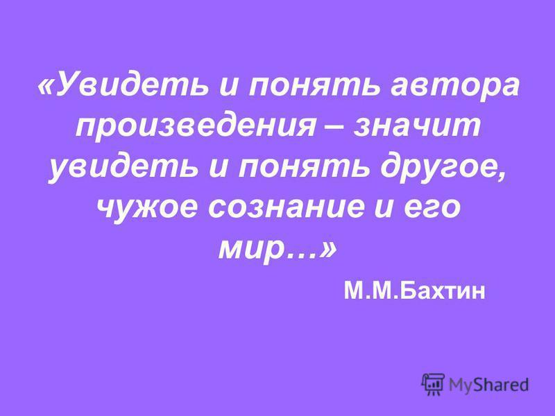 «Увидеть и понять автора произведения – значит увидеть и понять другое, чужое сознание и его мир…» М.М.Бахтин