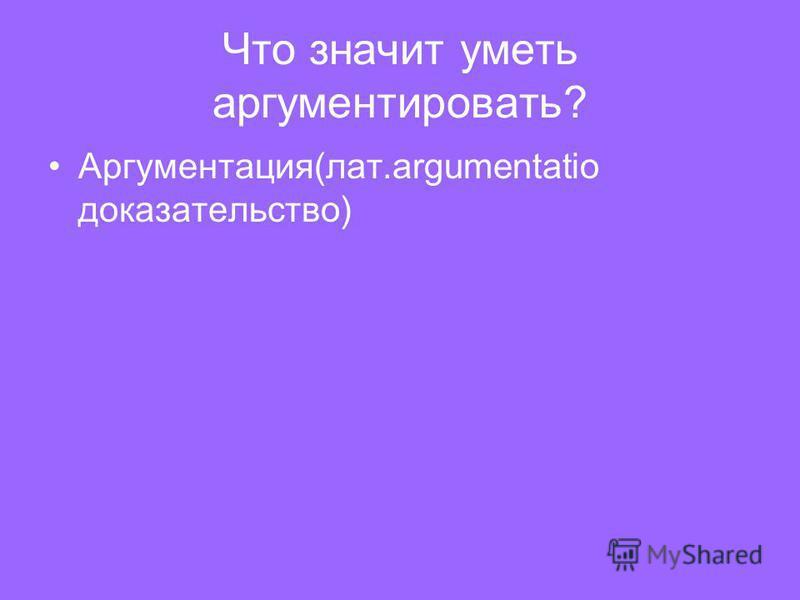 Что значит уметь аргументировать? Аргументация(лат.argumentatio доказательство)
