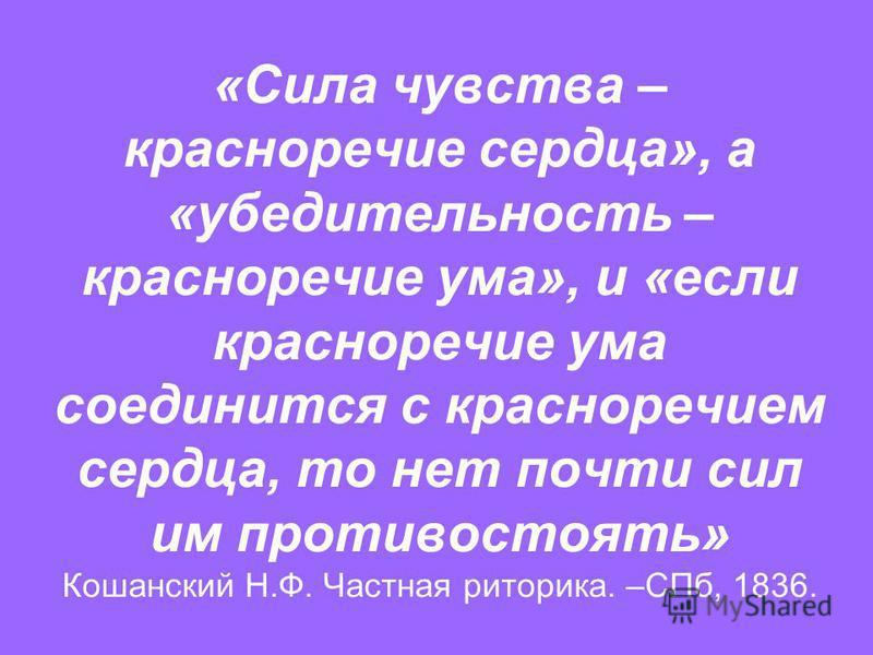 «Сила чувства – красноречие сердца», а «убедительность – красноречие ума», и «если красноречие ума соединится с красноречием сердца, то нет почти сил им противостоять» Кошанский Н.Ф. Частная риторика. –СПб, 1836.