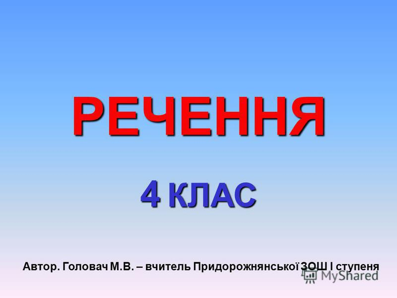 РЕЧЕННЯ 4 КЛАС Автор. Головач М.В. – вчитель Придорожнянської ЗОШ І ступеня
