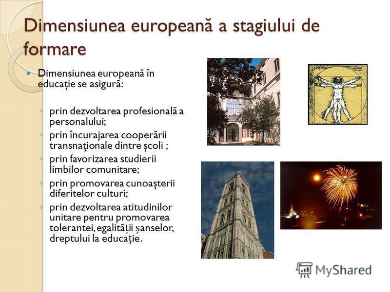 Dimensiunea european ă a stagiului de formare Dimensiunea european ă în educaţie se asigur ă : prin dezvoltarea profesional ă a personalului; prin încurajarea cooper ă rii transnaţionale dintre şcoli ; prin favorizarea studierii limbilor comunitare;
