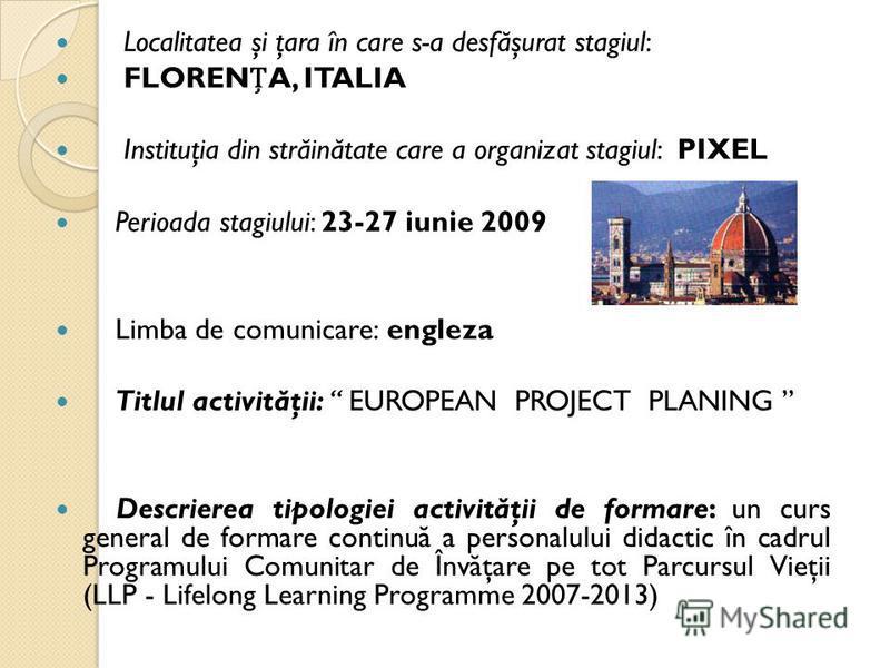 Localitatea şi ţara în care s-a desf ă şurat stagiul: FLORENA, ITALIA Instituţia din str ă in ă tate care a organizat stagiul: PIXEL Perioada stagiului: 23-27 iunie 2009 Limba de comunicare: engleza Titlul activit ă ţii: EUROPEAN PROJECT PLANING Desc
