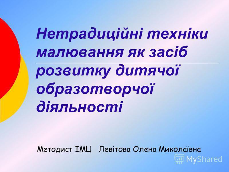 Нетрадиційні техніки малювання як засіб розвитку дитячої образотворчої діяльності Методист ІМЦ Левітова Олена Миколаївна
