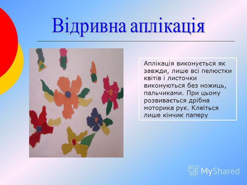 Аплікація виконується як завжди, лише всі пелюстки квітів і листочки виконуються без ножиць, пальчиками. При цьому розвивається дрібна моторика рук. Клеїться лише кінчик паперу