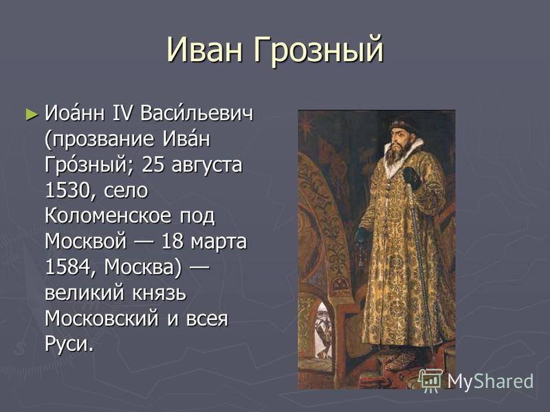 Иван Грозный Иоанн IV Васильевич (прозвание Иван Грозный; 25 августа 1530, село Коломенское под Москвой 18 марта 1584, Москва) великий князь Московский и всея Руси.