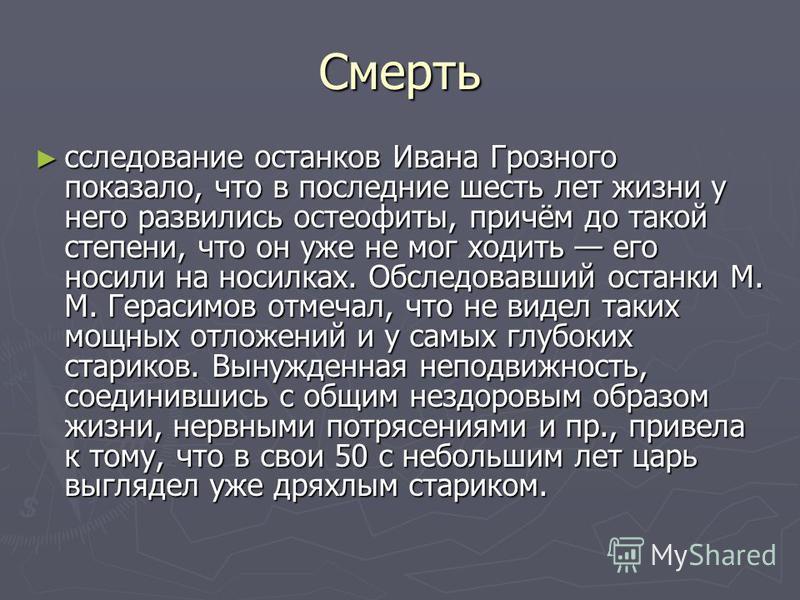 Смерть иисследование останков Ивана Грозного показало, что в последние шесть лет жизни у него развились остеофиты, причём до такой степени, что он уже не мог ходить его носили на носилках. Обследовавший останки М. М. Герасимов отмечал, что не видел т