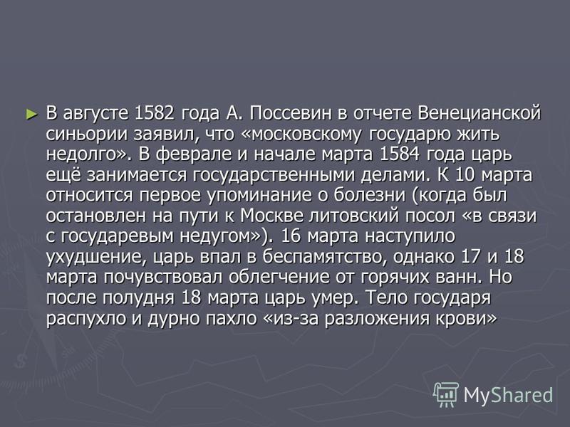 В августе 1582 года А. Поссевин в отчете Венецианской синьории заявил, что «московскому государю жить недолго». В феврале и начале марта 1584 года царь ещё занимается государственными делами. К 10 марта относится первое упоминание о болезни (когда бы
