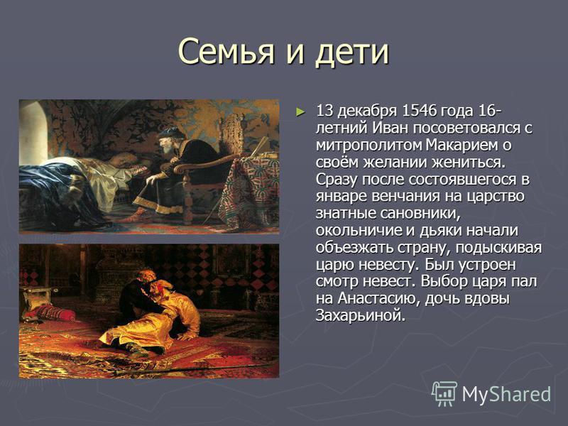 Семья и дети 13 декабря 1546 года 16- летний Иван посоветовался с митрополитом Макарием о своём желании жениться. Сразу после состоявшегося в январе венчания на царство знатные сановники, окольничие и дьяки начали объезжать страну, подыскивая царю не