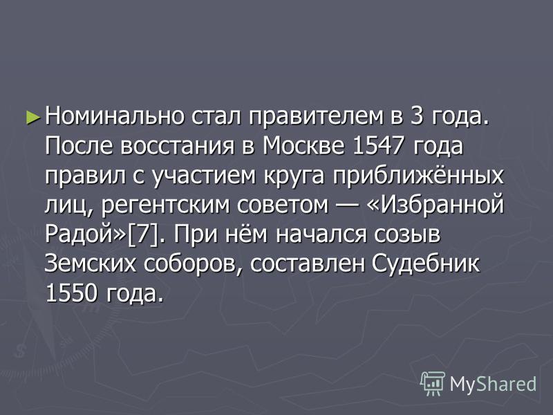 Номинально стал правителем в 3 года. После восстания в Москве 1547 года правил с участием круга приближённых лиц, регентским советом «Избранной Радой»[7]. При нём начался созыв Земских соборов, составлен Судебник 1550 года. Номинально стал правителем