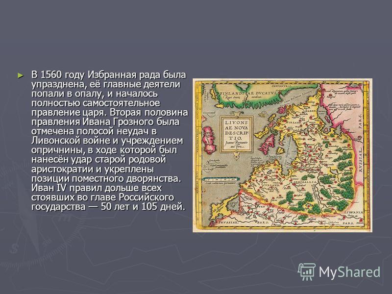 В 1560 году Избранная рада была упразднена, её главные деятели попали в опалу, и началось полностью самостоятельное правление царя. Вторая половина правления Ивана Грозного была отмечена полосой неудач в Ливонской войне и учреждением опричнины, в ход