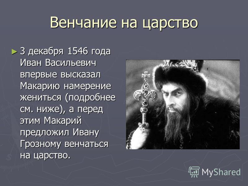 Венчание на царство 3 декабря 1546 года Иван Васильевич впервые высказал Макарию намерение жениться (подробнее см. ниже), а перед этим Макарий предложил Ивану Грозному венчаться на царство. 3 декабря 1546 года Иван Васильевич впервые высказал Макарию