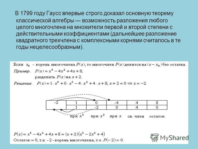 В 1799 году Гаусс впервые строго доказал основную теорему классической алгебры возможность разложения любого целого многочлена на множители первой и второй степени с действительными коэффициентами (дальнейшее разложение квадратного трехчлена с компле