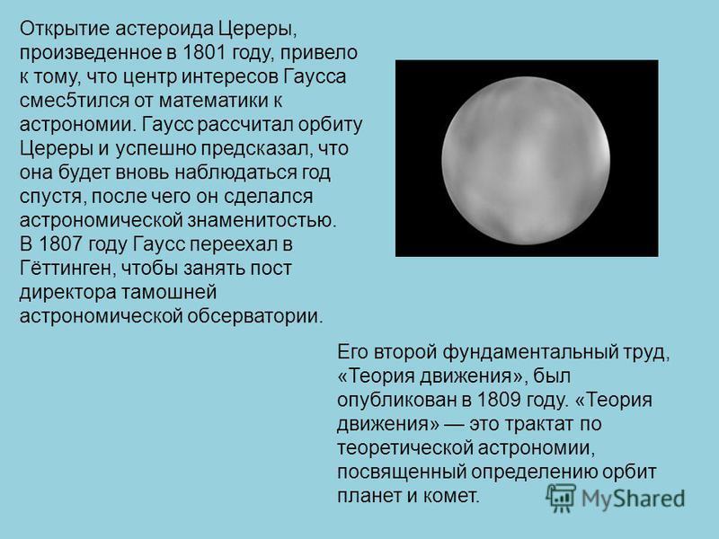 Открытие астероида Цереры, произведенное в 1801 году, привело к тому, что центр интересов Гаусса смесь 5 тился от математики к астрономии. Гаусс рассчитал орбиту Цереры и успешно предсказал, что она будет вновь наблюдаться год спустя, после чего он с