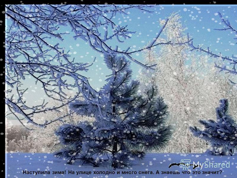 Наступила зима! На улице холодно и много снега. А знаешь что это значит?