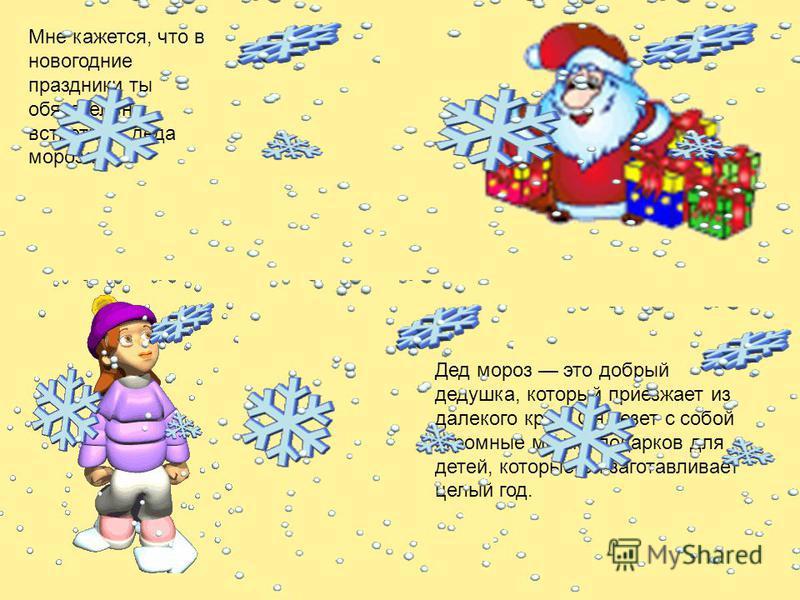 Мне кажется, что в новогодние праздники ты обязательно встретишь деда мороза! Дед мороз это добрый дедушка, который приезжает из далекого края. Он везет с собой огромные мешки подарков для детей, которые он заготавливает целый год.