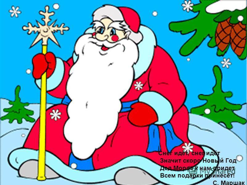 Снег идёт, снег идёт Значит скоро Новый Год Дед Мороз к нам придет Всем подарки принесёт! С. Маршак