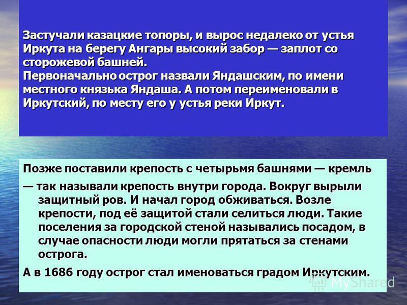 Застучали казацкие топоры, и вырос недалеко от устья Иркута на берегу Ангары высокий забор заплот со сторожевой башней. Первоначально острог назвали Яндашским, по имени местного князька Яндаша. А потом переименовали в Иркутский, по месту его у устья