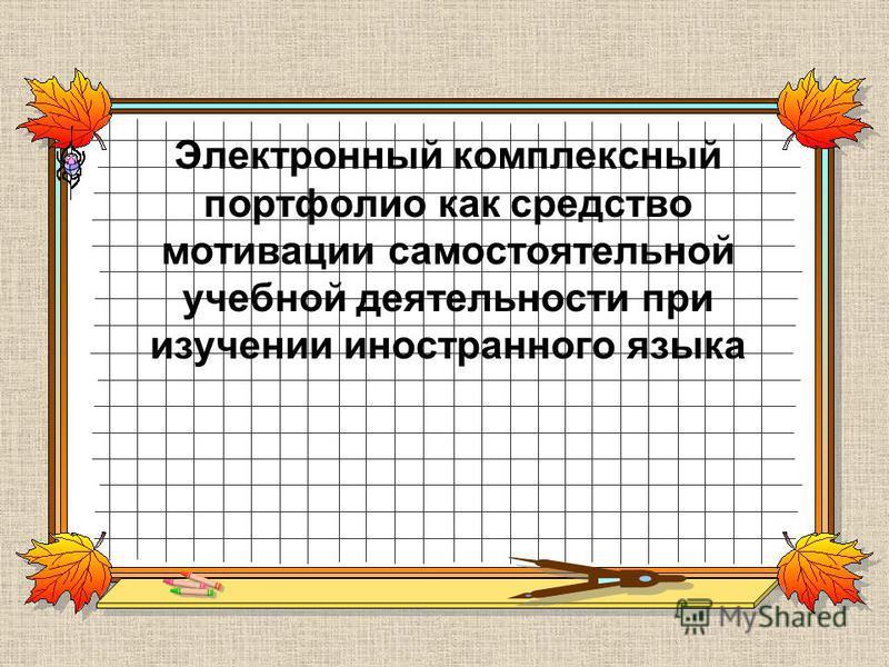 Электронный комплексный портфолио как средство мотивации самостоятельной учебной деятельности при изучении иностранного языка