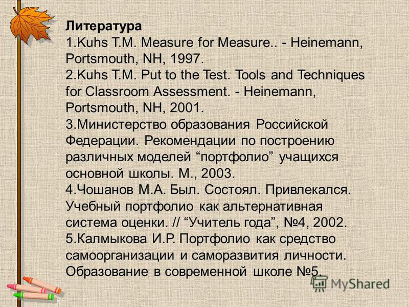 Литература 1. Kuhs T.M. Measure for Measure.. - Heinemann, Portsmouth, NH, 1997. 2. Kuhs T.M. Put to the Test. Tools and Techniques for Classroom Assessment. - Heinemann, Portsmouth, NH, 2001. 3. Министерство образования Российской Федерации. Рекомен