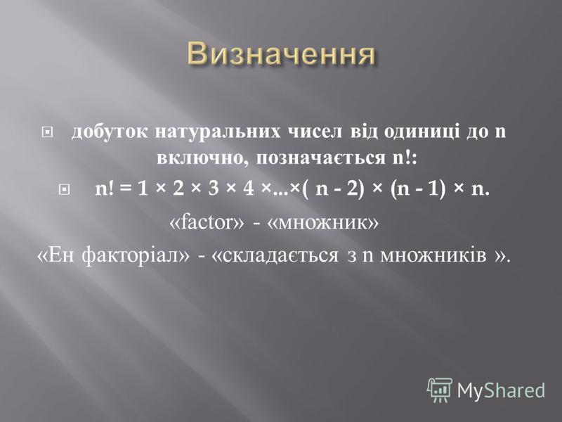 добуток натуральних чисел від одиниці до n включно, позначається n!: n! = 1 × 2 × 3 × 4 ×...×( n - 2) × (n - 1) × n. «factor» - « множник » « Ен факторіал » - « складається з n множників ».
