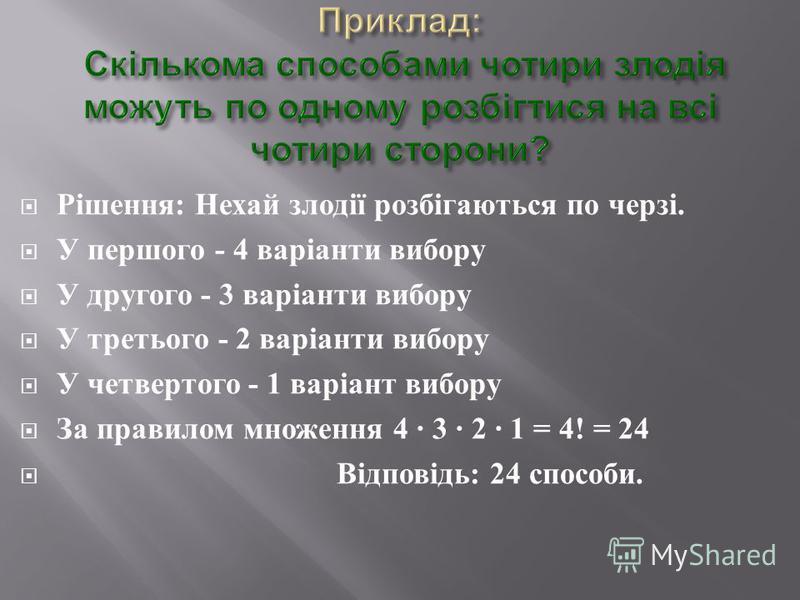 Рішення : Нехай злодії розбігаються по черзі. У першого - 4 варіанти вибору У другого - 3 варіанти вибору У третього - 2 варіанти вибору У четвертого - 1 варіант вибору За правилом множення 4 3 2 1 = 4! = 24 Відповідь : 24 способи.