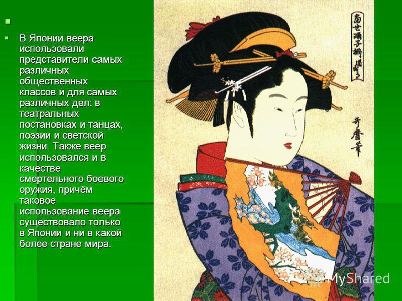В Японии веера использовали представители самых различных общественных классов и для самых различных дел: в театральных постановках и танцах, поэзии и светской жизни. Также веер использовался и в качестве смертельного боевого оружия, причём таковое и