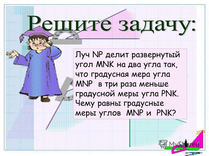 Луч NP делит развернутый угол MNK на два угла так, что градусная мера угла MNP в три раза меньше градусной меры угла PNK. Чему равны градусные меры углов MNP и PNK?