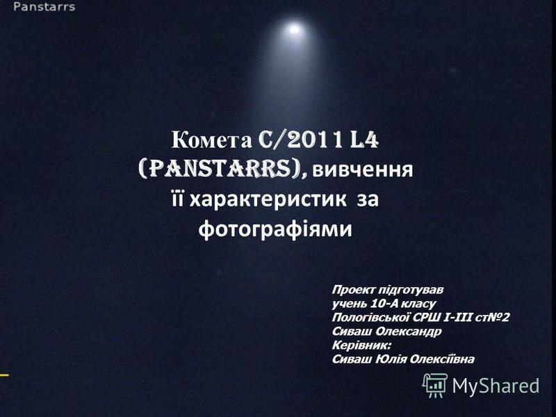 Комета C/2011 L4 (PanSTARRS), вивчення її характеристик за фотографіями Проект підготував учень 10-А класу Пологівської СРШ І-ІІІ ст2 Сиваш Олександр Керівник: Сиваш Юлія Олексіївна