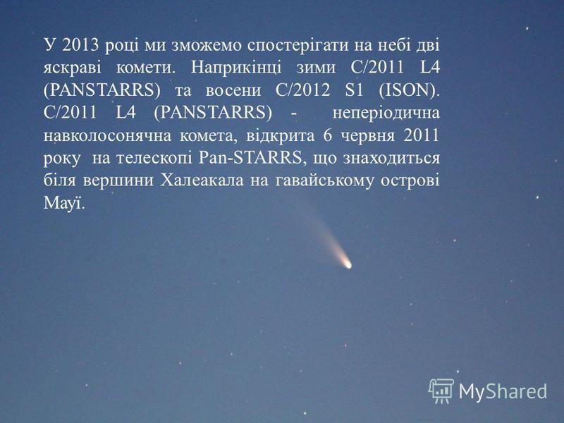 У 2013 році ми зможемо спостерігати на небі дві яскраві комети. Наприкінці зими C/2011 L4 (PANSTARRS) та восени C/2012 S1 (ISON). C/2011 L4 (PANSTARRS) - неперіодична навколосонячна комета, відкрита 6 червня 2011 року на телескопі Pan-STARRS, що знах