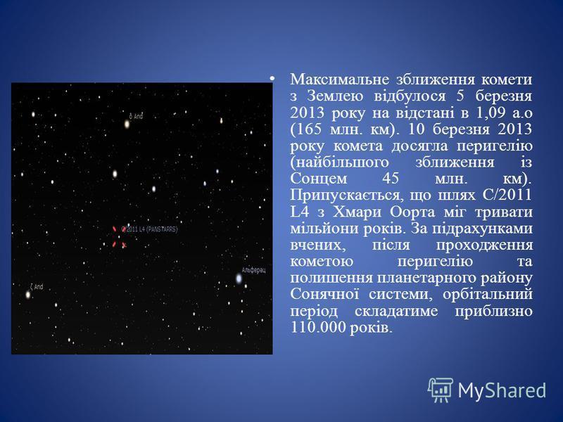 Максимальне зближення комети з Землею відбулося 5 березня 2013 року на відстані в 1,09 а.о (165 млн. км). 10 березня 2013 року комета досягла перигелію (найбільшого зближення із Сонцем 45 млн. км). Припускається, що шлях C/2011 L4 з Хмари Оорта міг т