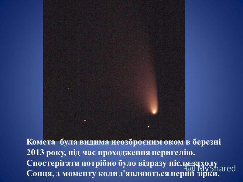 Комета була видима неозброєним оком в березні 2013 року, під час проходження перигелію. Спостерігати потрібно було відразу після заходу Сонця, з моменту коли з'являються перші зірки.