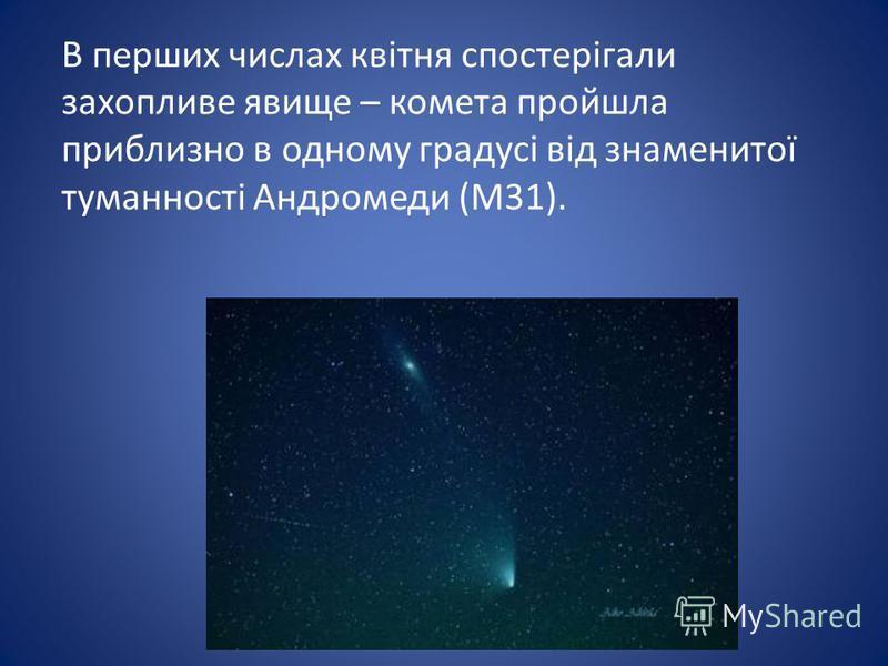 В перших числах квітня спостерігали захопливе явище – комета пройшла приблизно в одному градусі від знаменитої туманності Андромеди (М31).