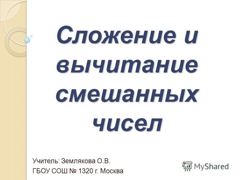Сложение и вычитание смешанных чисел Учитель: Землякова О.В. ГБОУ СОШ 1320 г. Москва