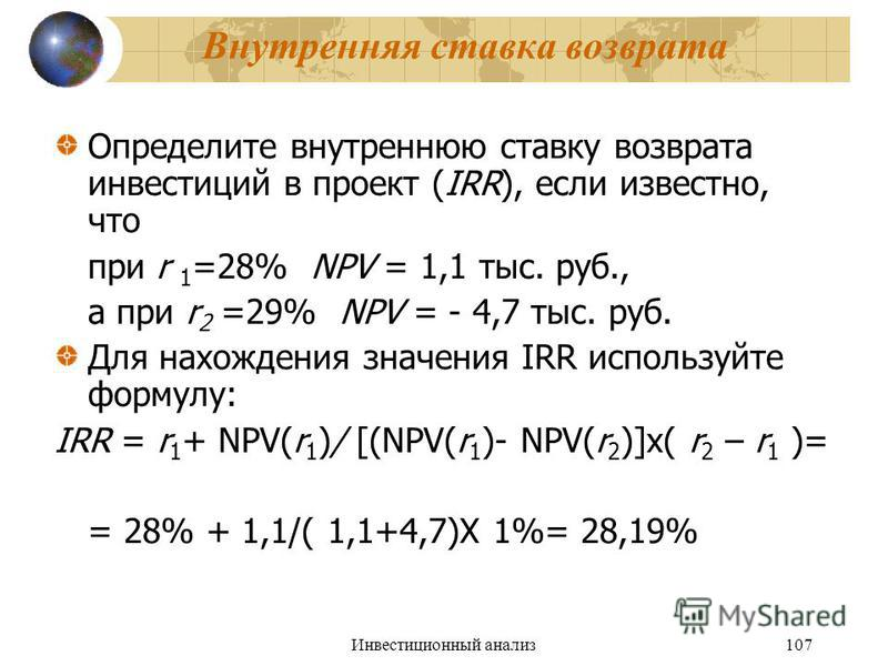 Инвестиционный анализ 107 Внутренняя ставка возврата Определите внутреннюю ставку возврата инвестиций в проект (IRR), если известно, что при r 1 =28% NPV = 1,1 тыс. руб., а при r 2 =29% NPV = - 4,7 тыс. руб. Для нахождения значения IRR используйте фо