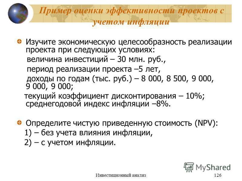 Инвестиционный анализ 126 Пример оценки эффективности проектов с учетом инфляции Изучите экономическую целесообразность реализации проекта при следующих условиях: величина инвестиций – 30 млн. руб., период реализации проекта –5 лет, доходы по годам (