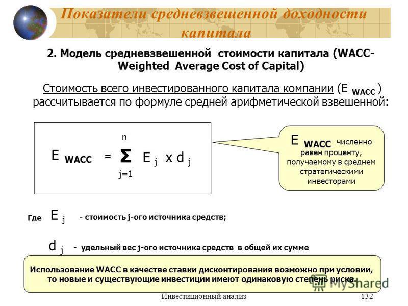 Инвестиционный анализ 132 Показатели средневзвешенной доходности капитала 2. Модель средневзвешенной стоимости капитала (WACC- Weighted Average Cost of Capital) Стоимость всего инвестированного капитала компании (Е WACC ) рассчитывается по формуле ср