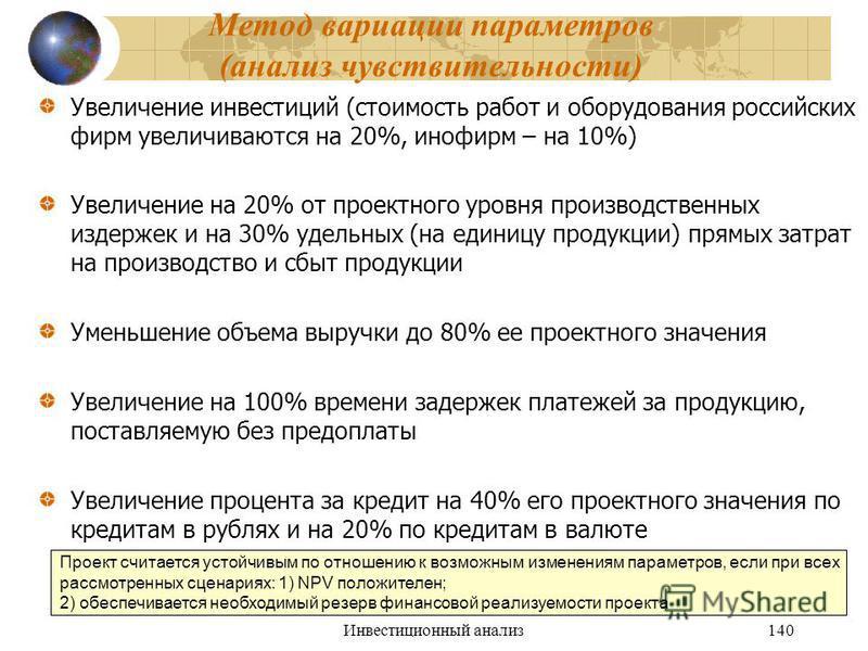 Инвестиционный анализ 140 Метод вариации параметров (анализ чувствительности) Увеличение инвестиций (стоимость работ и оборудования российских фирм увеличиваются на 20%, инофирм – на 10%) Увеличение на 20% от проектного уровня производственных издерж