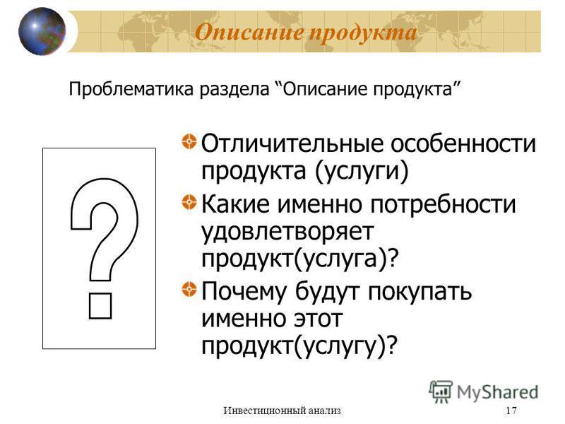 Инвестиционный анализ 17 Описание продукта Отличительные особенности продукта (услуги) Какие именно потребности удовлетворяет продукт(услуга)? Почему будут покупать именно этот продукт(услугу)? Проблематика раздела Описание продукта