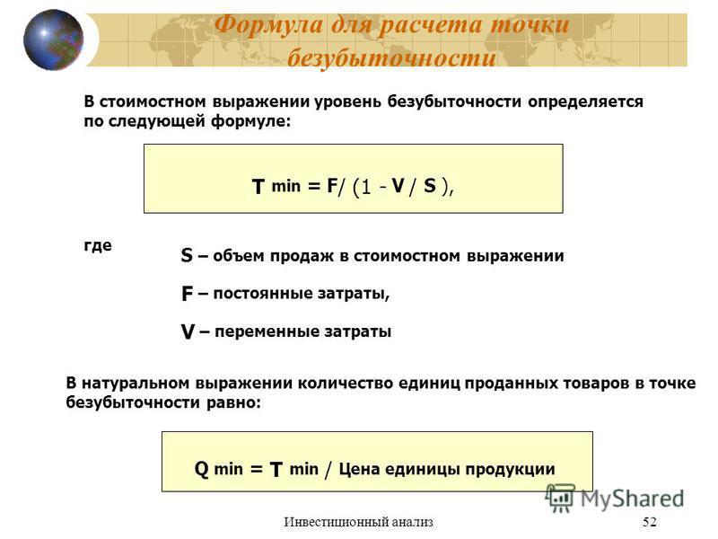 Инвестиционный анализ 52 Формула для расчета точки безубыточности В стоимостном выражении уровень безубыточности определяется по следующей формуле: Т min = F / (1 - V / S ), S – объем продаж в стоимостном выражении F – постоянные затраты, V – перемен
