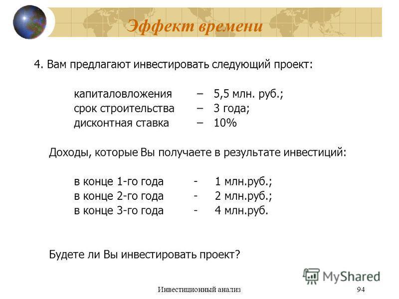 Инвестиционный анализ 94 Эффект времени 4. Вам предлагают инвестировать следующий проект: капиталовложения – 5,5 млн. руб.; срок строительства – 3 года; дисконтная ставка – 10% Доходы, которые Вы получаете в результате инвестиций: в конце 1-го года-