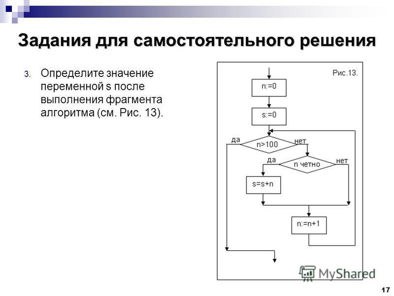 17 Задания для самостоятельного решения 3. Определите значение переменной s после выполнения фрагмента алгоритма (см. Рис. 13).