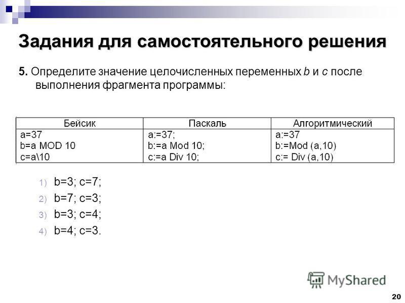 20 Задания для самостоятельного решения 5. Определите значение целочисленных переменных b и c после выполнения фрагмента программы: 1) b=3; c=7; 2) b=7; c=3; 3) b=3; c=4; 4) b=4; c=3.