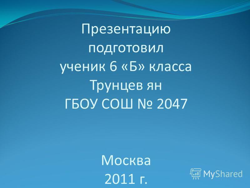 Презентацию подготовил ученик 6 «Б» класса Трунцев ян ГБОУ СОШ 2047 Москва 2011 г.