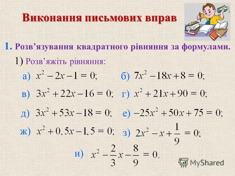 1. Розвязування квадратного рiвняння за формулами. б) в)г) д) е) ж) з) и) 1) Розвяжiть рiвняння: а) Виконання письмових вправ