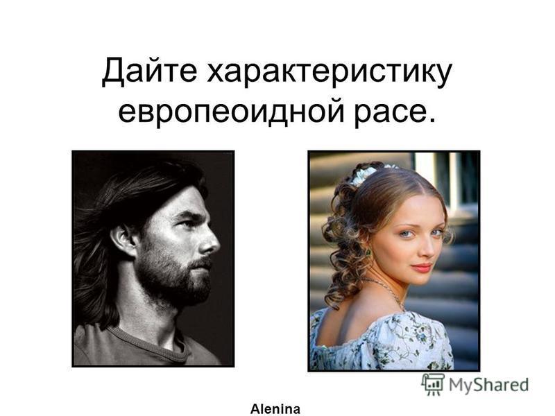 Дайте характеристику европеоидной расе. Alenina