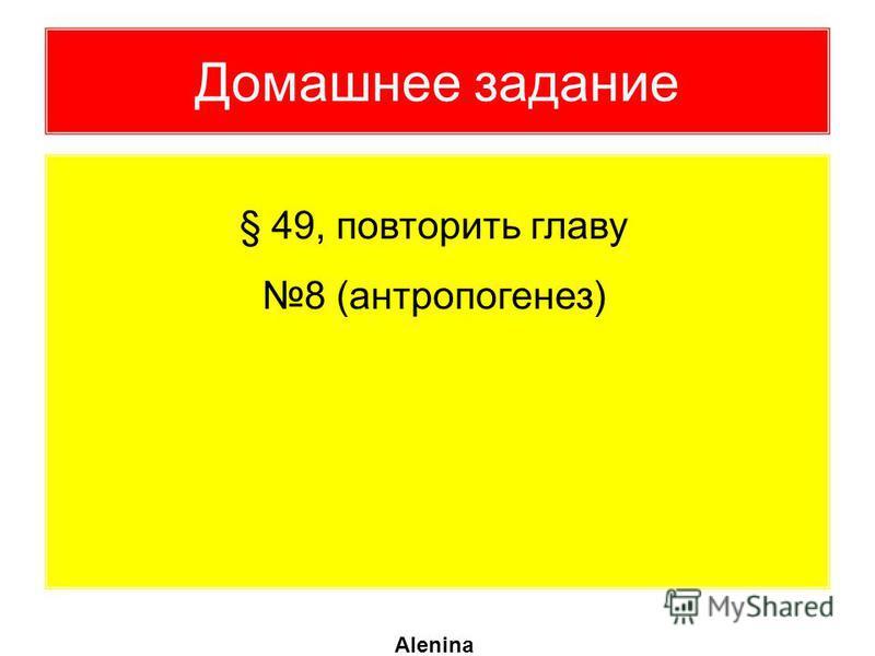 Домашнее задание § 49, повторить главу 8 (антропогенез) Alenina
