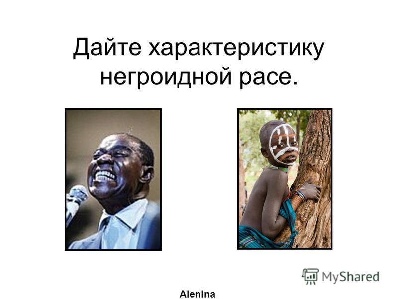 Дайте характеристику негроидной расе. Alenina