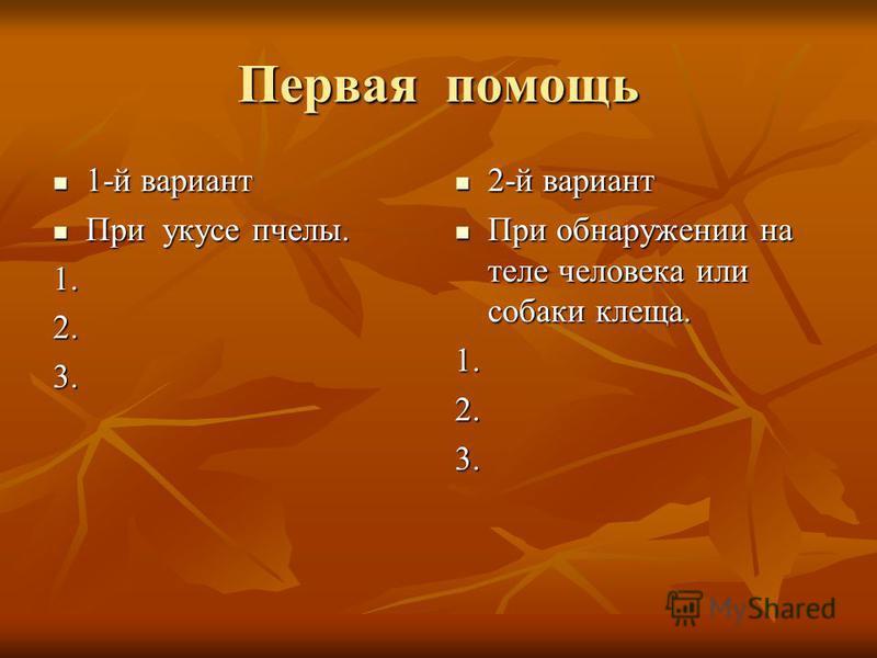 Первая помощь 1-й вариант 1-й вариант При укусе пчелы. При укусе пчелы.1.2.3. 2-й вариант 2-й вариант При обнаружении на теле человека или собаки клеща. При обнаружении на теле человека или собаки клеща.1.2.3.